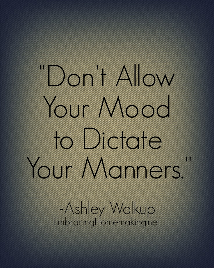 Don't Allow Your Mood to Dictate Your Manners