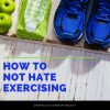 How to Not Hate Exercising